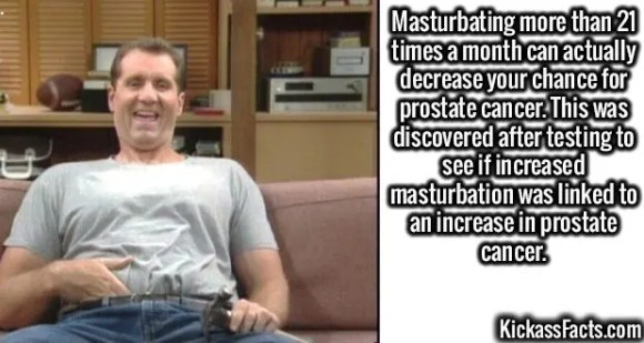 2590 Masturbating-Masturbating more than 21 times a month can actually decrease your chance for prostate cancer. This was discovered after testing to see if increased masturbation was linked to an increase in prostate cancer.