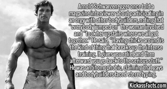 """2606 Arnold Schwarzenegger-Arnold Schwarzenegger once told a magazine interviewer about participating in an orgy with other bodybuilders, noting that """"everybody jumped on"""" the woman involved and """"took her upstairs where we all got together."""" He said, """"Having chicks around is the kind of thing that breaks up the intense training. It gives you relief, and then afterward you go back to the serious stuff."""" He was antihomophobic, claiming that gays and bodybuilders faced stereotyping."""