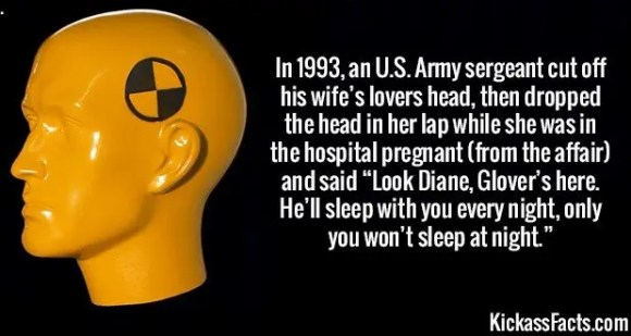 """2353 Affair Revenge-In 1993, an U.S. Army sergeant cut off his wife's lovers head, then dropped the head in her lap while she was in the hospital pregnant (from the affair) and said """"Look Diane, Glover's here. He'll sleep with you every night, only you won't sleep at night."""""""