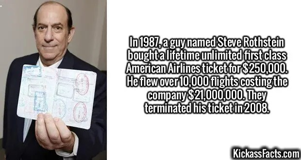 2354 Steve Rothstein-In 1987, a guy named Steve Rothstein bought a lifetime unlimited first class American Airlines ticket for $250,000. He flew over 10,000 flights costing the company $21,000,000. They terminated his ticket in 2008.