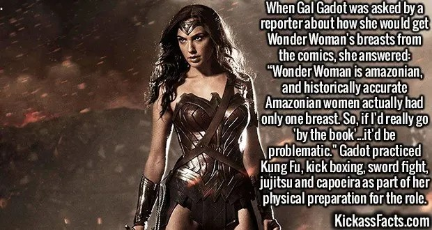 """2390 Gal Gadot-When Gal Gadot was asked by a reporter about how she would get Wonder Woman's breasts from the comics, she answered: """"Wonder Woman is amazonian, and historically accurate Amazonian women actually had only one breast. So, if I'd really go 'by the book'...it'd be problematic."""