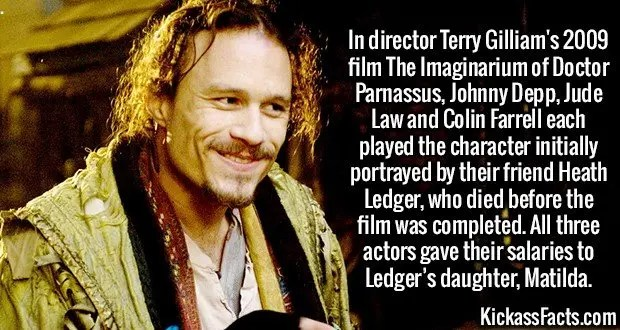 2415 Heath Ledger-In director Terry Gilliam's 2009 film The Imaginarium of Doctor Parnassus, Johnny Depp, Jude Law and Colin Farrell each played the character initially portrayed by their friend Heath Ledger, who died before the film was completed. All three actors gave their salaries to Ledger's daughter, Matilda.