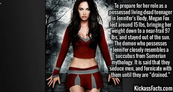 """2419 Megan Fox-To prepare for her role as a possessed living-dead teenager in Jennifer's Body, Megan Fox lost around 15 lbs, bringing her weight down to a near-frail 97 lbs, and stayed out of the sun. The demon who possesses Jennifer closely resembles a succubus from Sumerian mythology. It is said that they seduce men, and fornicate with them until they are """"drained."""""""