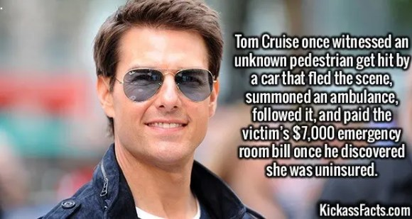 2425 Tom Cruise-Tom Cruise once witnessed an unknown pedestrian get hit by a car that fled the scene, summoned an ambulance, followed it, and paid the victim's $7,000 emergency room bill once he discovered she was uninsured.
