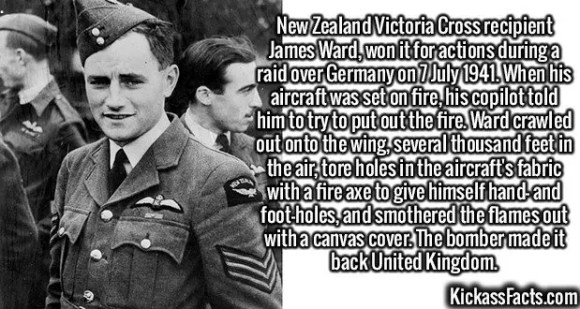 2639 James Ward-New Zealand Victoria Cross recipient James Ward, won it for actions during a raid over Germany on 7 July 1941. When his aircraft was set on fire, his copilot told him to try to put out the fire. Ward crawled out onto the wing, several thousand feet in the air, tore holes in the aircraft's fabric with a fire axe to give himself hand- and foot-holes, and smothered the flames out with a canvas cover. The bomber made it back United Kingdom.