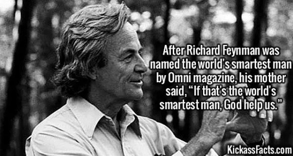 "2644 Richard Feynman-After Richard Feynman was named the world's smartest man by Omni magazine, his mother said, ""If that's the world's smartest man, God help us."""