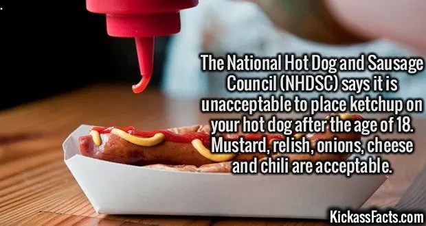 2432 Hot Dog Rules-The National Hot Dog and Sausage Council (NHDSC) says it is unacceptable to place ketchup on your hot dog after the age of 18. Mustard, relish, onions, cheese and chili are acceptable.