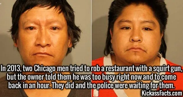 2443 Mario and Domingo Garcia-In 2013, two Chicago men tried to rob a restaurant with a squirt gun, but the owner told them he was too busy right now and to come back in an hour. They did and the police were waiting for them.