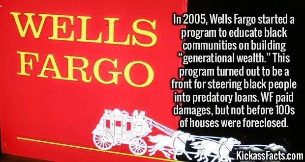 """2456 Wells Fargo-In 2005, Wells Fargo started a program to educate black communities on building """"generational wealth."""" This program turned out to be a front for steering black people into predatory loans. WF paid damages, but not before 100s of houses were foreclosed."""