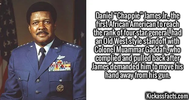 """2472 Daniel James Jr.-Daniel """"Chappie"""" James Jr., the first African American to reach the rank of four-star general, had an Old West style standoff with Colonel Muammar Gaddafi, who complied and pulled back after James demanded him to move his hand away from his gun."""