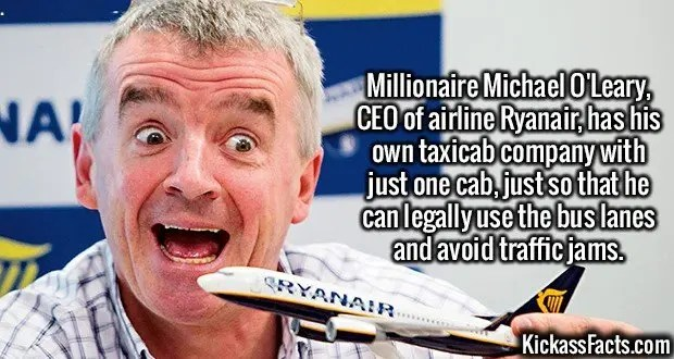 2473 Michael O'Leary-Millionaire Michael O'Leary, CEO of airline Ryanair, has his own taxicab company with just one cab, just so that he can legally use the bus lanes and avoid traffic jams.
