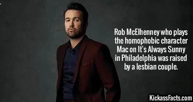 Rob McElhenney-Rob McElhenney who plays the homophobic character Mac on It's Always Sunny in Philadelphia was raised by a lesbian couple.