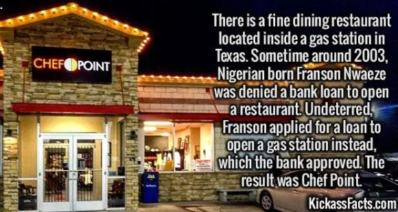 2534 Chef Point-There is a fine dining restaurant located inside a gas station in Texas. Sometime around 2003, Nigerian born Franson Nwaeze was denied a bank loan to open a restaurant. Undeterred, Franson applied for a loan to open a gas station instead, which the bank approved. The result was Chef Point.