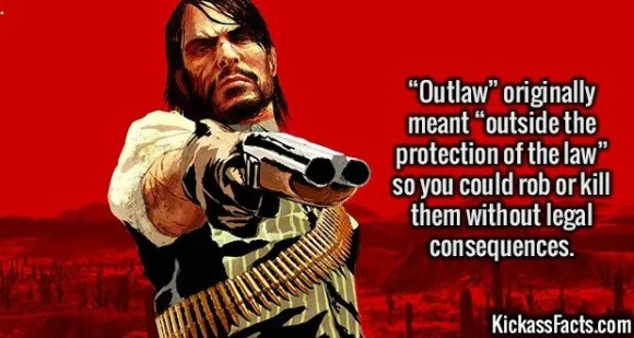 """2536 Outlaw-""""Outlaw"""" originally meant """"outside the protection of the law"""" so you could rob or kill them without legal consequences."""