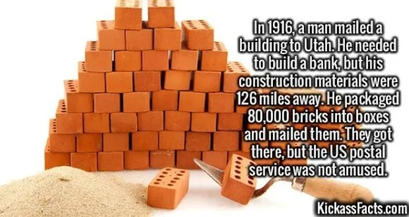 2539 Bricks-In 1916, a man mailed a building to Utah. He needed to build a bank, but his construction materials were 126 miles away. He packaged 80,000 bricks into boxes and mailed them. They got there, but the US postal service was not amused.