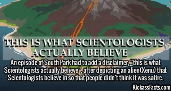 """2540 South Park-An episode of South Park had to add a disclaimer, """"this is what Scientologists actually believe"""", after depicting an alien(Xenu) that Scientologists believe in so that people didn't think it was satire."""