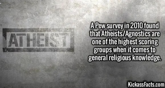 2561 Atheists-A Pew survey in 2010 found that Atheists/Agnostics are one of the highest scoring groups when it comes to general religious knowledge.