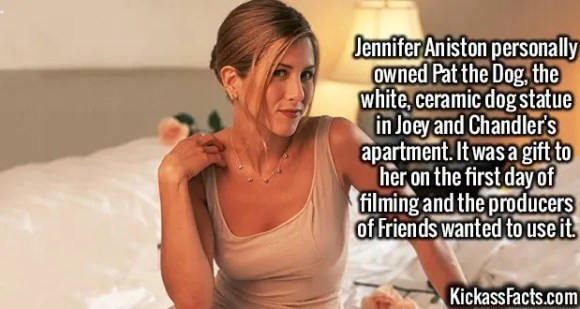 2573 Jennifer Aniston-Jennifer Aniston personally owned Pat the Dog, the white, ceramic dog statue in Joey and Chandler's apartment. It was a gift to her on the first day of filming and the producers of Friends wanted to use it.