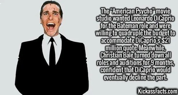 "2585 American Psycho-The ""American Psycho"" movie studio wanted Leonardo DiCaprio for the Bateman role and were willing to quadruple the budget to accommodate DiCaprio's $21 million quote. Meanwhile, Christian Bale turned down all roles and auditions for 9 months, confident that DiCaprio would eventually decline the part."