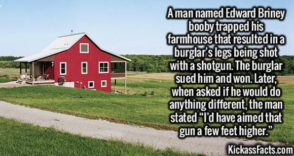 "2613 Edward Briney-A man named Edward Briney booby trapped his farmhouse that resulted in a burglar's legs being shot with a shotgun. The burglar sued him and won. Later, when asked if he would do anything different, the man stated ""I'd have aimed that gun a few feet higher."""