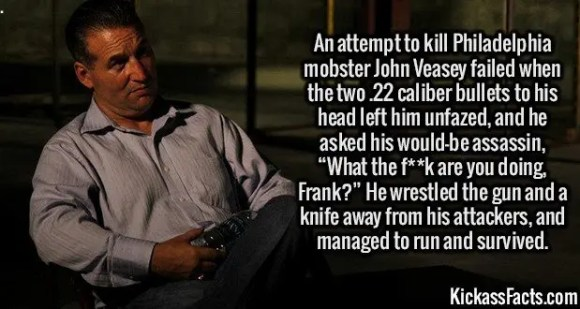 """2624 Mobster John Veasey-An attempt to kill Philadelphia mobster John Veasey failed when the two .22 caliber bullets to his head left him unfazed, and he asked his would-be assassin, """"What the f**k are you doing, Frank?"""" He wrestled the gun and a knife away from his attackers, and managed to run and survived."""
