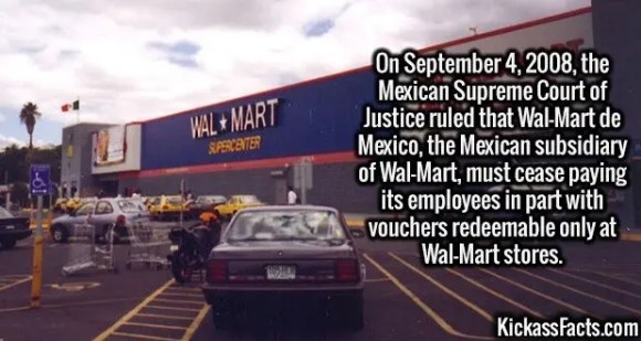 2679 Wal-Mart de Mexico-On September 4, 2008, the Mexican Supreme Court of Justice ruled that Wal-Mart de Mexico, the Mexican subsidiary of Wal-Mart, must cease paying its employees in part with vouchers redeemable only at Wal-Mart stores.