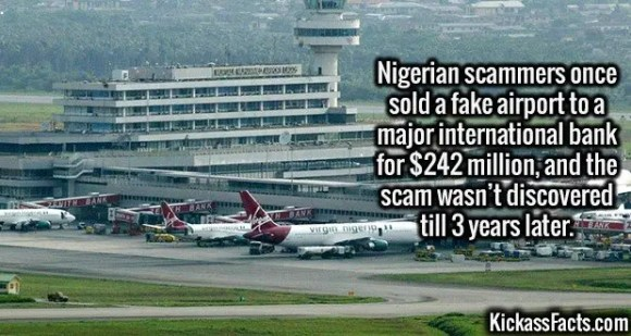 2689 Nigerian airport Scam-Nigerian scammers once sold a fake airport to a major international bank for $242 million, and the scam wasn't discovered till 3 years later.