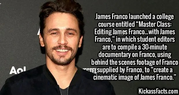 "2950 James Franco-James Franco launched a college course entitled ""Master Class: Editing James Franco...with James Franco,"" in which student editors are to compile a 30-minute documentary on Franco, using behind the scenes footage of Franco supplied by Franco, to ""create a cinematic image of James Franco."""