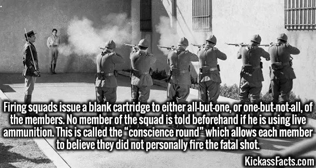 "4005 Firing squads-Firing squads issue a blank cartridge to either all-but-one, or one-but-not-all, of the members. No member of the squad is told beforehand if he is using live ammunition. This is called the ""conscience round"" which allows each member to believe they did not personally fire the fatal shot."