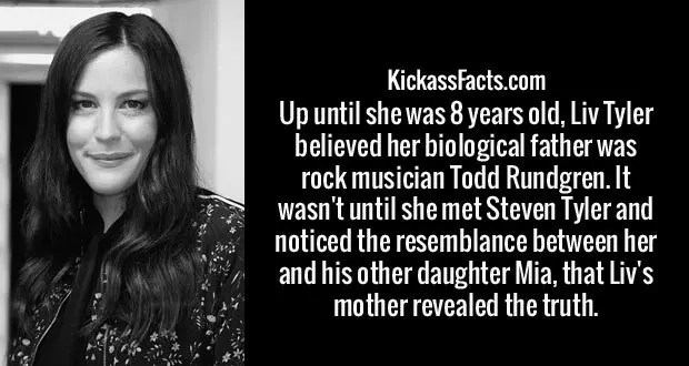 Up until she was 8 years old, Liv Tyler believed her biological father was rock musician Todd Rundgren. It wasn't until she met Steven Tyler and noticed the resemblance between her and his other daughter Mia, that Liv's mother revealed the truth.