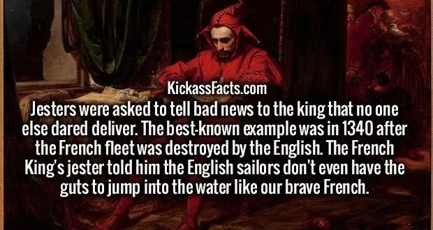 Jesters were asked to tell bad news to the king that no one else dared deliver. The best-known example was in 1340 after the French fleet was destroyed by the English. The French King's jester told him the English sailors don't even have the guts to jump into the water like our brave French.
