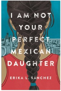 I Am Not Your Perfect Mexican Daughter by Erika Sanchez