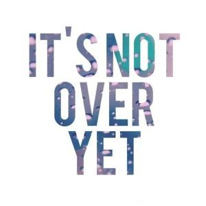 It's Not Over Yet