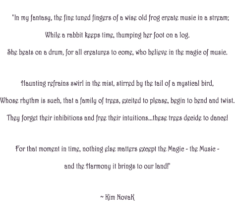 "'The magic of Music', original poem by Kim Novak:     ""In my fantasy, the fine tuned fingers of a wise old frog create music in a stream;     While a rabbit keeps time, thumping her foot on a log.     She beats on a drum, for all creatures to come, who believe in the magic of music.      Haunting refrains swirl in the mist, stirred by the tail of a mystical bird,     Whose rhythm is such, that a family of trees, excited to please, begin to bend and twist.     They forget their inhibitions and free their intuitions…these trees decide to dance!      For that moment in time, nothing else matters except the Magic – the Music -     and the Harmony it brings to our land!"""