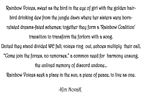 "Rainbow Voices, Original Poem written to accompany her painting by the same title, by Kim Novak. Rainbow Voices, sweet as the bird in the eye of girl with the golden hair-  bird drinking dew from the jungle dawn where her sisters were born –  related dreams- fated schemes; together they form a 'Rainbow Coalition'  transition to transform the forlorn with a song.  United they stand divided WE fall;  voices ring  out, echoes multiply  their call,   ""Come join the forces, no remorses,""  a common need for  harmony unsung,  the unlived memory of discord undone…  Rainbow Voices seek a place in the sun, a piece of peace, to live as one. ~Kim Novak"