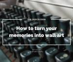 The Design Desk: How to turn your memories into wall art