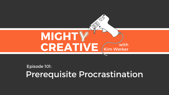 Mighty Creative Podcast episode image reading: Episode 101: Prerequisite Procrastination