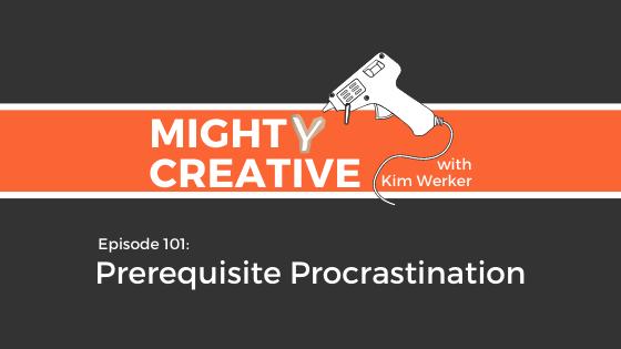 Mighty Creative Podcast episode image reading: Episode 101: Prerequisite Procrastination