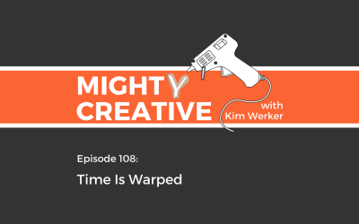 Mighty Creative Podcast Episode 108: Time Is Warped