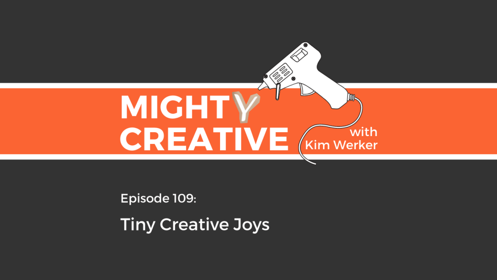 Mighty Creative Podcast Episode 109 image: Tiny Creative Joys