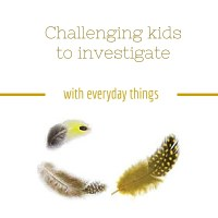Challenge children to investigate with everyday things