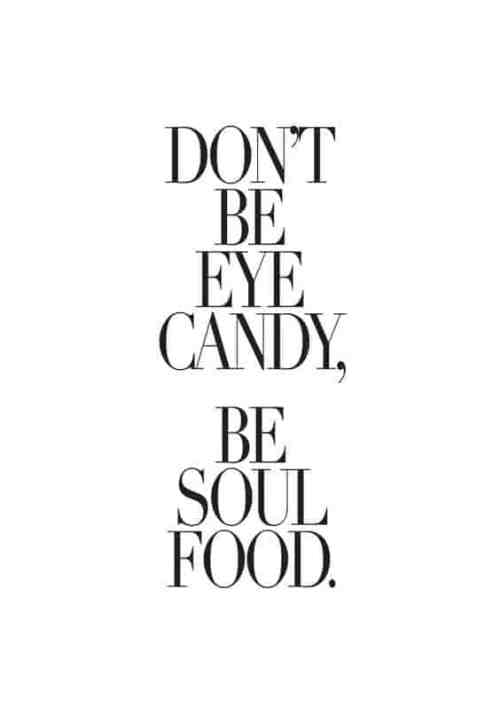 don't be eye candy be soul food