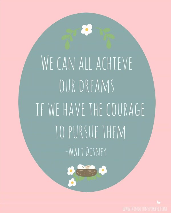 "5 Spring Motivational Quotes- Free 8x10 Printables to Inspire and Motivate You! ""We can all achieve our dreams if we have the courage to pursue them."""
