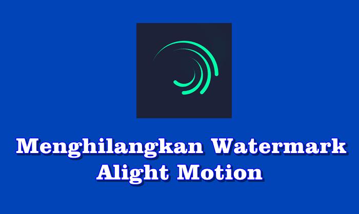 Cara Menghilangkan Watermark Alight Motion