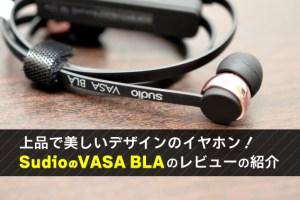 上品で美しいデザインのイヤホン! SudioのVASA BLAのレビューの紹介