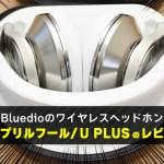 Bluedioのワイヤレスヘッドホン エイプリルフール/U PLUSのレビュー