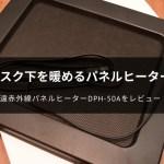 デスク下遠赤外線パネルヒーター「パル・サーモ:DPH-50A」レビュー