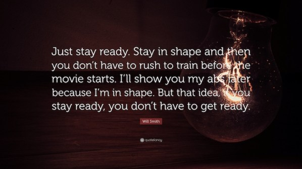 If you stay ready you don't have to get ready