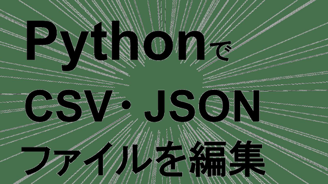 PythonでCSV・JSONファイルを編集する