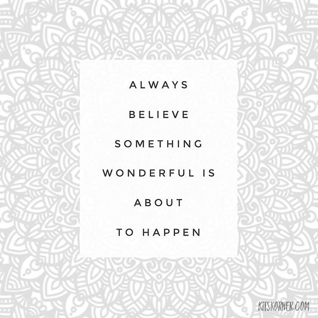 Monday Mantra : Always believe something wonderful is about to happen..